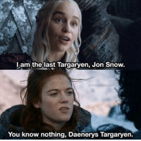l am the last Targarven, Jon Snow.  KITHARINGTONRELATED  You know nothing, Daenerys Targaryen. You know nothing 😄  http://amzn.to/2vkmGTq  ••►◖ Help This Page Grow. LIKE✔SHARE✔TAG✔◗ ◄••