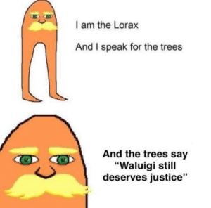 """Justice, Trees, and MeIRL: l am the Lorax  And I speak for the trees  And the trees say  """"Waluigi still  deserves justice"""" Meirl"""