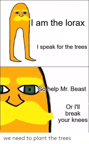 Unless you don't have knees: |l am the lorax  I speak for the trees  Go help Mr. Beast  Or I'll  break  your knees  we need to plant the trees Unless you don't have knees