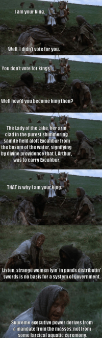Arthur, Supreme, and Power: l am your king.  Well, I didn't vote for you.  You don't vote for kings  Well how'd you become king then?  The Lady of the Lake, her arm  clad in the purest shimmering  samite held aloft Excalibur from  the bosom of the water, signifying  by divine providence that I, Arthur,  was to carry Excalibur,  THAT is why I am yourking  Listen, strange women lyin' in ponds distributin  swords is no basis for a system.of government.  Supreme executive power derives from  a mandate from the masses, not from  some farcical aquatic ceremony <p>That's No Basis For A System Of Government.</p>