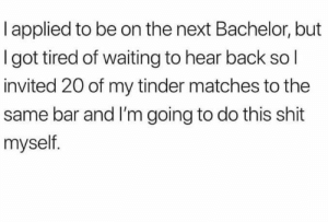 meirl by 9w_lf9 MORE MEMES: l applied to be on the next Bachelor, but  I got tired of waiting to hear back so l  invited 20 of my tinder matches to the  same bar and I'm going to do this shit  myself meirl by 9w_lf9 MORE MEMES