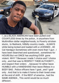 -Jacob: l, as a BLACK AMERICAN have been pulled over  COUNTLESS times by the police, in anywhere from  Multimillion dollar neighborhoods, to Poverty stricken  slums, to Redneck, hillbilly country roads, ALWAYS  while being locked and loaded with a LICENSED, 40  Cal Handgun Sometimes with even more than 1 gun.  have been Searched and questioned sometimes for  HOURS But not ONCE has anything EVER gone  violent. WHY Because l made 1 choice and 1 choice  only, and that was to RESPECT THEIR AUTHORITY  and respect their orders, because I'd rather leave  HUMBLE with a HANDSHAKE than leave lifeless in a  BODY BAG Police officers have 1 goal, and 1 goal  only. And that is to make it home to their loved ones  at the end of shift. If the REST of america had the  SAME AGENDA, This world would be so much  different -Jacob