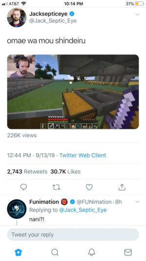 Twitter, At&t, and Funimation: l AT&T  10:14 PM  31%  Jacksepticeye  @Jack_Septic_Eye  omae wa mou shindeiru  26  57 11  226K views  12:44 PM 9/13/19 Twitter Web Client  2,743 Retweets 30.7K Likes  Funimation  @FUNimation 8h  Replying to @Jack_Septic_Eye  nani?!  Tweet your reply Name a more iconic duo... I'll wait.
