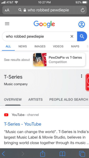 """Google, Music, and News: l AT&T  10:27 PM  92%  who robbed pewdiepie  AA  Google  who robbed pewdiepie  ALL  IMAGES  VIDEOS  МAPS  NEWS  PewDiePie vs T-Series  See results about VS  Competition  T-Series  Music company  ARTISTS  PEOPLE ALSO SEARCH  OVERVIEW  YouTube channel  T-Series - YouTube  """"Music can change the world"""". T-Series is India's  largest Music Label & Movie Studio, believes in  bringing world close together through its music .  о Excuse me? WHAT ZA WARUDO?!"""