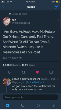<p>The Great Depression (via /r/BlackPeopleTwitter)</p>: l AT&T  10:42 AM  Tweet  Jacob ZL liked  tan  @mineifiwildout  l Am Broke As Fuck, Have No Future  Got O Hoes, Constantly Feel Empty,  And Worst Of All I Do Not Own A  Nintendo Switch .. My Life ls  Meaningless At This Point  12/9/17, 12:42 PM  4,960 Retweets 14.2K Likes  i need a girlfriend im 6'4 @iloo... 20h  Replying to @mineifiwildout  on god bro u need the switch thts thee  only reason i wake up now  Tweet your reply <p>The Great Depression (via /r/BlackPeopleTwitter)</p>