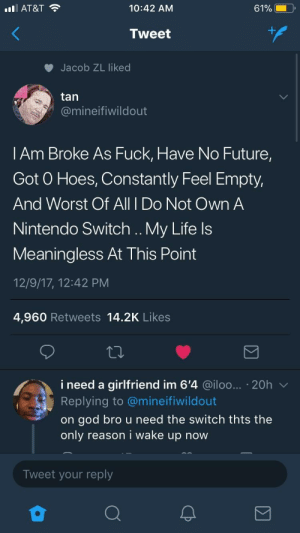 Future, God, and Hoes: l AT&T  10:42 AM  Tweet  Jacob ZL liked  tan  @mineifiwildout  l Am Broke As Fuck, Have No Future  Got O Hoes, Constantly Feel Empty,  And Worst Of All I Do Not Own A  Nintendo Switch .. My Life ls  Meaningless At This Point  12/9/17, 12:42 PM  4,960 Retweets 14.2K Likes  i need a girlfriend im 6'4 @iloo... 20h  Replying to @mineifiwildout  on god bro u need the switch thts thee  only reason i wake up now  Tweet your reply