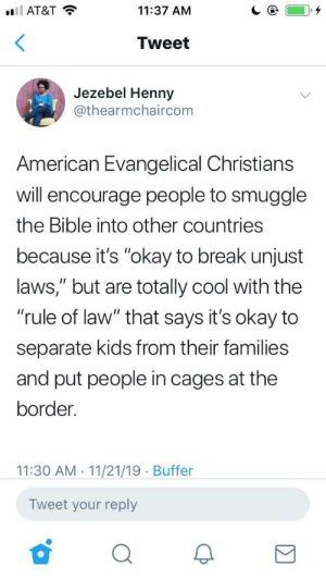 """An inconvenient truth, but true nonetheless. (via /r/BlackPeopleTwitter): l AT&T  11:37 AM  Tweet  Jezebel Henny  @thearmchaircom  American Evangelical Christians  will encourage people to smuggle  the Bible into other countries  because it's """"okay to break unjust  laws,"""" but are totally cool with the  """"rule of law"""" that says it's okay to  II  separate kids from their families  and put people in cages at the  border.  11:30 AM 11/21/19 Buffer  Tweet your reply An inconvenient truth, but true nonetheless. (via /r/BlackPeopleTwitter)"""