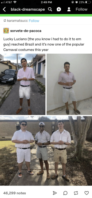 Tumblr, At&t, and Black: l AT&T  2:49 PM  < black-dreamscape Q + Follow  karamatsucc Follow  oy  sorvete-de-расоса  Lucky Luciano (the you know i had to do it to em  guy) reached Brazil and it's now one of the popular  Carnaval costumes this year  46,299 notes they know they had to do it to em