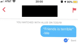"She said: ""Send me a Friends quote to break the ice"": l AT&T  20:00  190%  YOU MATCHED WITH ALLEE ON 7/20/19  ""Friends is terrible""  -Me  Sent She said: ""Send me a Friends quote to break the ice"""