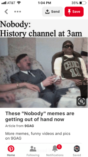 """9gag, Funny, and Memes: l AT&T  35%  1:04 PM  1Send  Save  Nobody:  History channel at 3am  CEVICS  11  These """"Nobody"""" memes are  getting out of hand now  Article from 9GAG  More memes, funny videos and pics  on 9GAG  5  Following  Notifications  Saved  Home History channel at 3am"""