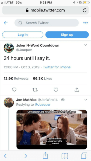 Countdown, Iphone, and Joker: l AT&T 5GE  6:28 PM  7 41%  mobile.twitter.com  Search Twitter  Sign up  Log in  Joker N-Word Countdown  @Joaquer  24 hours until I say it.  12:00 PM Oct 3, 2019 Twitter for iPhone  12.9K Retweets  66.3K Likes  Jon Mathias @JonWins14 . 6h  Replying to @Joaquer  On October 3rd, he asked me what day it was  one day until  Joker says the  It's  n-word Lets get it gamers