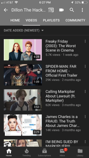 Community, Friday, and Spider: l AT&T  6:27 PM  1 32%  Dillon The Hack....  HOME  VIDEOS  PLAYLISTS  COMMUNITY  DATE ADDED (NEWEST)  Freaky Friday  (2003): The Worst  Scene in Cinema  5.7K views 1 week ago  6:28  SPIDER-MAN: FAR  SPIDER MAN  FROM HOME  Official First Trailer  29K views 2 months ago  OFFICIAL TRAILER 1:09  Calling Markiplier  About Lawsuit (ft.  Markiplier)  62K views 3 months ago  3:53  James Charles is a  FRAUD. The Truth  About James Char...  14K views 3 months ago  3:29  I'M BEING SUED BY  MARKIPI JERU.  KID  Trending  Inbox  Library  Home  Subscriptions This is what Dillon The hacker is up to these days, just thought I'd let the people know.