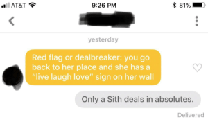"Love, Sith, and At&t: l AT&T  9:26 PM  81%  yesterday  Red flag or dealbreaker: you go  back to her place and she has a  ""live laugh love"" sign on her wall  Only a Sith deals in absolutes.  Delivered Only a Sith deals in absolutes."