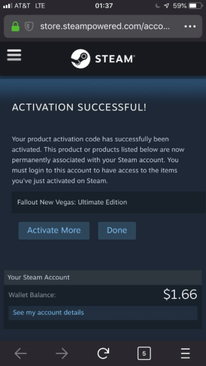 Steam, Las Vegas, and Access: l AT&T LTE  01:37  1 59%  store.steampowered.com/acco...  STEAM  ACTIVATION SUCCESSFUL!  Your product activation code has successfully been  products listed below are now  activated. This product  or  permanently associated with your Steam account. You  must login to this account to have access to the items  you've just activated on Steam.  Fallout New Vegas: Ultimate Edition  Activate More  Done  Your Steam Account  $1.66  Wallet Balance:  See my account details  II  LO OwO time to spend all of today modding it then breaking it