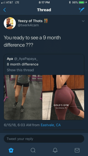 Wife her up ASAP by r_james123 FOLLOW HERE 4 MORE MEMES.: l AT&T LTE  8:17 PM  Thread  Yeezy of Thots  @twerk4cam  II In  You ready to see a 9 month  difference???  Aya @_AyaPapaya_  8 month difference  Show this thread  GOLD'S GYM  San Antonio, TX  6/15/18, 6:03 AM from Eastvale, CA  Tweet your reply Wife her up ASAP by r_james123 FOLLOW HERE 4 MORE MEMES.