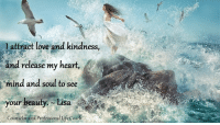 l attract love and kindness,  and release my heart,  mind and soul to see  your beauty. Lisa  Counselor and Professional Life Co I attract love and kindness, and release my heart, mind and soul to see your beauty. ~ Lisa