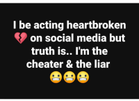 Ugh.....is it cheating😲🤔😂😂: l be acting heartbroken  on social media but  truth is.. I'm the  cheater & the liar Ugh.....is it cheating😲🤔😂😂