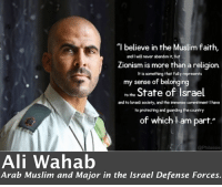 """Ali, Muslim, and Tumblr: """"l believe in the Muslim faith,  and I will never abandon it, but  Zionism is more than a religion.  It is something that fully represents  my sense of belonging  to the State of Israel  and to lsraeli society, and the immense commitment I have  to protecting and guarding the country  of which l am part.""""  @Philassie  Ali Wahab  Arab Muslim and Major in the Israel Defense Forces. <p><a class=""""tumblr_blog"""" href=""""http://jewishwarriorprincess.tumblr.com/post/149098524262"""">jewishwarriorprincess</a>:</p> <blockquote> <p>This is Israel 🇮🇱</p> </blockquote>"""