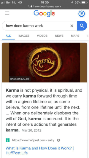 God, Google, and Life: l Ben NL 4G  766%  15:30  ahow does karma work  Google  how does karma work  VIDEOS  ALL  IMAGES  NEWS  MAPS  isha.sadhguru.org  Karma is not physical, it is spiritual, and  we carry karma forward through time  within a given lifetime or, as some  believe, from one lifetime until the next.  ... When one deliberately disobeys the  will of God, karma is accrued. It is the  intent of one's actions that generates  karma. Mar 26, 2012  https://www.huffpost.com> entry  What Is Karma and How Does it Work?  HuffPost Life Tried to reveal reddit's greatest secret, came back a new man.