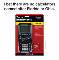 Business, Florida, and Ohio: l bet there are no calculators  named after Florida or Ohio.  Texas  Instruments  by teachers  TI-83 PLUS  Pre Ngebra  Aigebra 1 &2  Bialegy  Business&Finanee  SAT IACT/AP  GRAPHING The state so big that they named the biggest calculators after it.