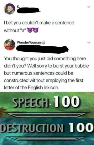 "Anaconda, Omg, and Sorry: l bet you couldn't make a sentence  without ""a""  WonderWoman  You thought you just did something here  didn't you? Well sorry to burst your bubble  but numerous sentences could be  constructed without employing the first  letter of the English lexicon.  SPEECH 100  DESTRUCTION 100 omg-humor:Burnt!!!"