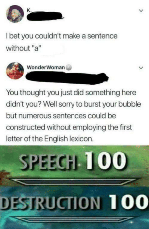 "Memes, Sorry, and Http: l bet you couldn't make a sentence  without ""a""  WonderWoman  You thought you just did something here  didn't you? Well sorry to burst your bubble  but numerous sentences could be  constructed without employing the first  letter of the English lexicon.  SPEECH 100  DESTRUCTION 100 Well played via /r/memes http://bit.ly/2DaX2Dq"