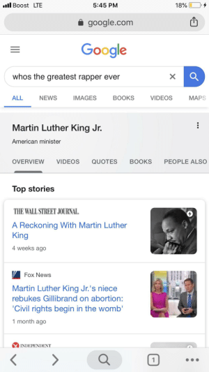 Books, Google, and Martin: l Boost LTE  5:45 PM  18%  google.com  Google  whos the greatest rapper ever  NEWS  ALL  IMAGES  BOOKS  VIDEOS  MAPS  Martin Luther King Jr.  American minister  PEOPLE ALSO  OVERVIEW  VIDEOS  QUOTES  BOOKS  Top stories  THE WALL STREET JOURNAL  A Reckoning With Martin Luther  King  4 weeks ago  Fox News  Martin Luther King Jr.'s niece  rebukes Gillibrand on abortion:  'Civil rights begin in the womb'  month ago  INDEPENDENT  1 Top 10 greatest lyricists of all time