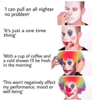 "meirl: 'l can pull an all nighter  no problem'  ""It's just a one time  thing  'With a cup of coffee and  a cold shower I'll be fresh  in the morning  This won't negatively affect  my performance, mood or  well being meirl"