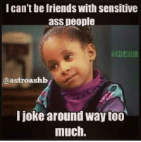 Ass, Friends, and Too Much: l can't be friends with sensitive  ass people  ASTROASHB  @astroashb  I joke around way too  much.