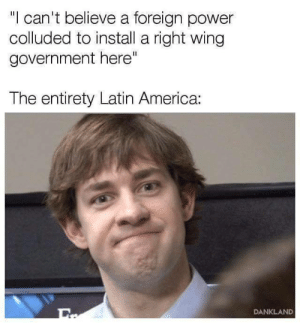 """America, Power, and Government: """"l can't believe a foreign power  colluded to install a ight wing  government here""""  The entirety Latin America:  DANKLAND"""