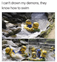 Memes, How To, and 🤖: l can't drown my demons, they  know how to swim What can't they do