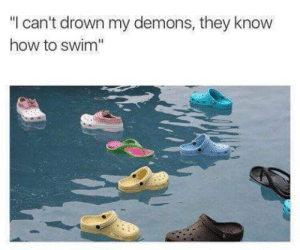"""How To, How, and Demons: """"l can't drown my demons, they know  how to swim"""""""