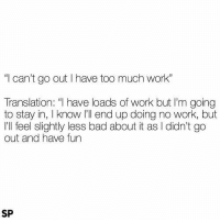 """Bad, Too Much, and Tumblr: """"l can't go out I have too much work""""  Translation: """"I have loads of work but I'm going  to stay in, I know I'll end up doing no work, but  I'll feel slightly less bad about it as I didn't go  out and have fun  SP @studentlifeproblems"""