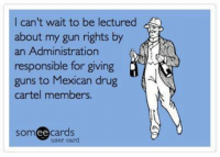 Cartelling: l can't wait to be lectured  about my gun rights by  an Administration  responsible for giving  guns to Mexican drug  cartel members.  somee cards  user card