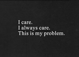 This, This Is, and Problem: l care  I always care.  This is my problem