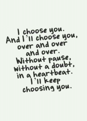 Over And Over: l choose uou.  And I'll choose you,  over and over  and over.  Without Pause,  without a doubt,  in a heartbeat.  'u keep  choosing you.