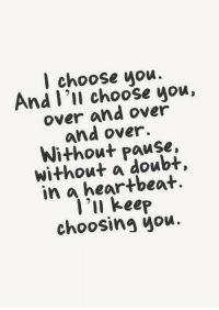 In A Heartbeat: l choose uou.  nd l 'll choose you,  over and over  and over.  Without Pause,  without a doubt,  in a heartbeat.  'u keep  choosing you.