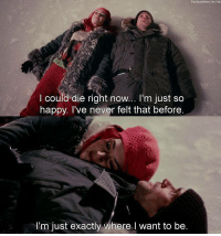 Happy, Eternal Sunshine of the Spotless Mind, and Mind: l could die right now  I'm just so  happy. I've never felt that before  I'm just exactly where want to be  aclub Eternal Sunshine of the Spotless Mind (2004)