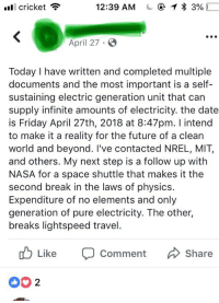 Friday, Future, and Nasa: l cricket  12:39 AM  @ 1 * 3%)  April 27  Today I have written and completed multiple  documents and the most important is a self-  sustaining electric generation unit that can  supply infinite amounts of electricity. the date  is Friday April 27th, 2018 at 8:47pm. I intend  to make it a reality for the future of a clean  world and beyond. I've contacted NREL, MIT,  and others. My next step is a follow up with  NASA for a space shuttle that makes it the  second break in the laws of physics  Expenditure of no elements and only  generation of pure electricity. The other,  breaks lightspeed travel  u Like  Comment Share