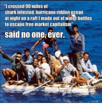 "Meme, Memes, and Shark: ""l crossed 90 miles of  shark infested, hurricane ridden ocean  at night on a raft I made out of water bottles  to escape free market capitalism  said no one, ever. Daron Acemoglu and Simon Johnson of MIT find that private property rights are a fundamental determinant of economic prosperity.   There's a reason why every successful economy in the world, including so-called ""socialist"" Scandinavia, are market economies founded on private property rights.   Source: https://economics.mit.edu/files/4467  Meme credit to: Allen Reid"