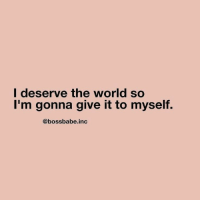 World, The World, and Myself: l deserve the world so  I'm gonna give it to myself.  @bossbabe.inc