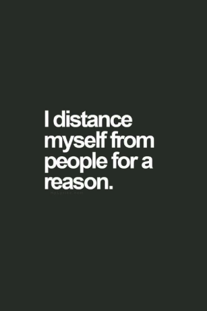 Reason, For, and People: l distance  myself from  people for a  reason.