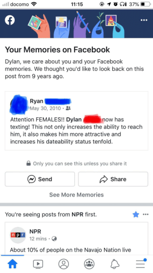 My Buddy Trying to Get Me on Girls' Radars in High School: l docomo  i 37%  11:15  Your Memories on Facebook  Dylan, we care about you and your Facebook  memories. We thought you'd like to look back on this  post from 9 years ago  Ryan  May 30, 2010  Attention FEMALES!! Dylan  texting! This not only increases the ability to reach  him, it also makes him more attractive and  increases his dateability status tenfold.  now has  Only you can see this unless you share it  Send  Share  See More Memories  You're seeing posts from NPR first.  NPR  npr  12 mins  About 10% of people on the Navajo Nation live  T11 My Buddy Trying to Get Me on Girls' Radars in High School