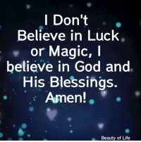 God, Life, and Memes: l Don't  Believe in Luck  or Magic, I  believe in God and  His Blessings.  Amen!  Beauty of Life