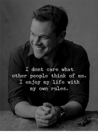 Life, Think, and Own: l dont care what  other people think of me.  L enjoy my life with  my own rules.