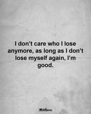 Memes, Good, and 🤖: l don't care who I lose  anymore, as long as I don't  lose myself again, I'm  good.