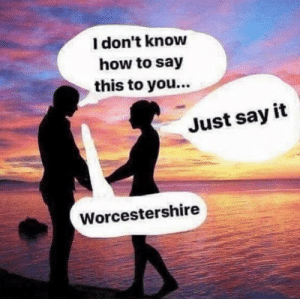 Say It, How To, and How: l don't know  how to say  this to you...  Just say it  Worcestershire Unanswered Questions
