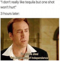 "Funny, Memes, and Tequila: ""l don't really like tequila but one shot  won't hurt""  3 hours later:  im gonna steal  the Deciaration of Independence. SarcasmOnly"