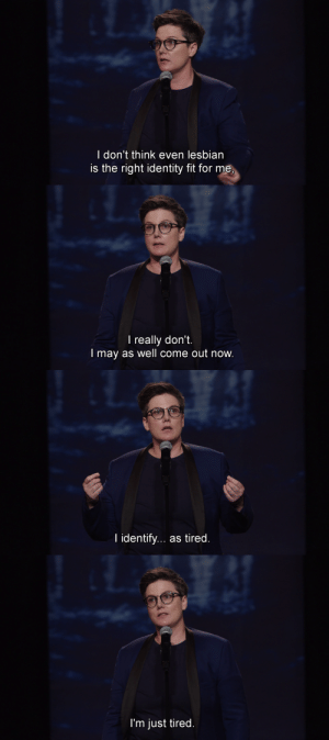 sagittated:Nanette, Hannah Gadsby: l don't think even lesbian  is the right identity fit for me,   l really don't.  I may as well come out now   I identify... as tired   I'm just tired sagittated:Nanette, Hannah Gadsby