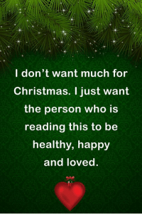 Christmas, Memes, and Happy: l don't want much for  Christmas. I just want  the person who is  reading this to be  healthy, happy  and loved.